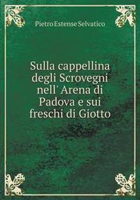 Sulla Cappellina Degli Scrovegni Nell' Arena Di Padova E Sui Freschi Di Giotto