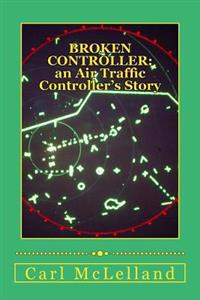 Broken Controller: : An Air Traffic Controller's Story