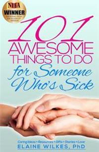 101 Awesome Things to Do for Someone Who's Sick: Caring Ideas + Resources + Gifts + Stories + Love
