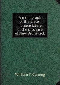 A Monograph of the Place-Nomenclature of the Province of New Brunswick