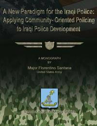 A New Paradigm for the Iraqi Police: Applying Community-Oriented Policing to Iraqi Police Development