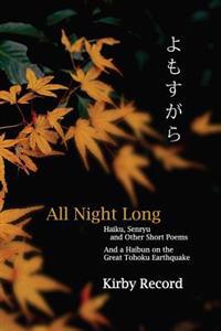 All Night Long: Haiku, Senryu, and Other Short Poems and a Haibun on the Great Tohoku Earthquake