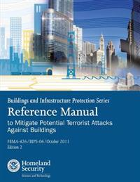 Buildings and Infrastructure Protection Series: Reference Manual to Mitigate Potential Terrorist Attacks Against Buildings (Fema-426 / Bips-06 / Octob