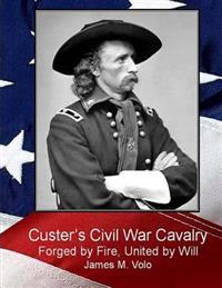 Custer's Civil War Cavalry: Forged by Fire, United by Will
