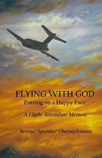 Flying with God: Putting on a Happy Face: A Flight Attendant Memoir