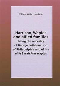Harrison, Waples and Allied Families Being the Ancestry of George Leib Harrison of Philadelphia and of His Wife Sarah Ann Waples