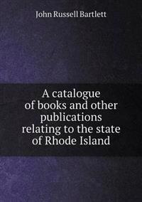 A Catalogue of Books and Other Publications Relating to the State of Rhode Island