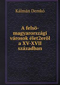 A Felso-Magyarorszagi Varosok Elet2erol a XV-XVII Szazadban