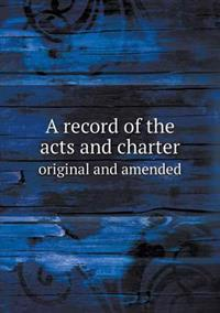 A Record of the Acts and Charter Original and Amended