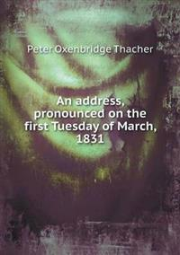 An Address, Pronounced on the First Tuesday of March, 1831