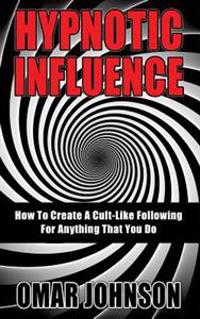 Hypnotic Influence: How to Create a Cult Like Following for Anything That You Do