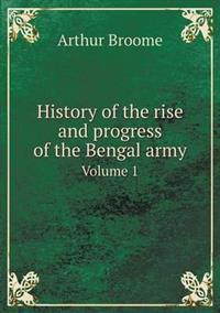 History of the Rise and Progress of the Bengal Army Volume 1