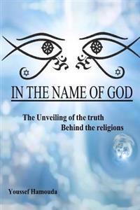 In the Name of God: The Unveiling of the Truth Behind the Religions: In This Book You'll Find the Answers To: When Were and Who Are Adam &