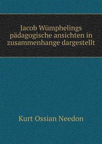 Jacob Wumphelings Padagogische Ansichten in Zusammenhange Dargestellt