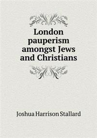 London Pauperism Amongst Jews and Christians