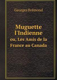 Muguette L'Indienne Ou, Les Amis de La France Au Canada