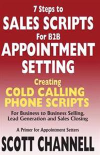 7 Steps to Sales Scripts for B2B Appointment Setting.: Creating Cold Calling Phone Scripts for Business to Business Selling, Lead Generation and Sales