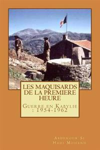 Les Maquisards de Premiere Heure: La Guerre En Haute Kabylie(1954-1962)