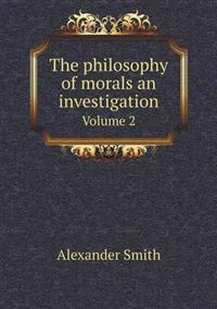 The Philosophy of Morals an Investigation Volume 2