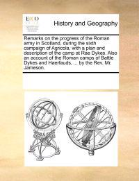 Remarks on the Progress of the Roman Army in Scotland, During the Sixth Campaign of Agricola, with a Plan and Description of the Camp at Rae Dykes. Also an Account of the Roman Camps of Battle Dykes and Haerfauds, ... by the REV. Mr. Jameson.
