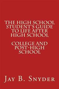 The High School Student's Guide to Life After High School