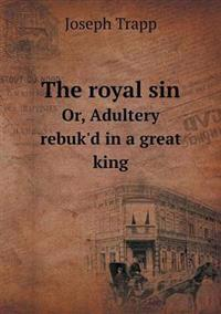 The Royal Sin Or, Adultery Rebuk'd in a Great King