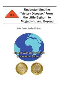 """Understanding the """"Victory Disease,"""" from the Little Bighorn to Mogadishu and Beyond: Global War on Terrorism Occasional Paper 3"""