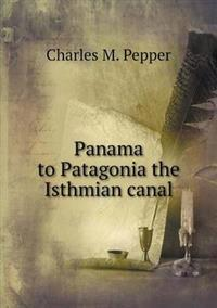 Panama to Patagonia the Isthmian Canal