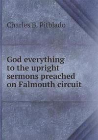 God Everything to the Upright Sermons Preached on Falmouth Circuit