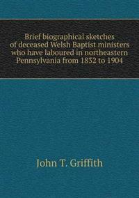 Brief Biographical Sketches of Deceased Welsh Baptist Ministers Who Have Laboured in Northeastern Pennsylvania from 1832 to 1904