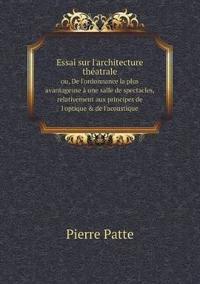 Essai Sur L'Architecture Theatrale Ou, de L'Ordonnance La Plus Avantageuse a Une Salle de Spectacles, Relativement Aux Principes de L'Optique & de L'Acoustique