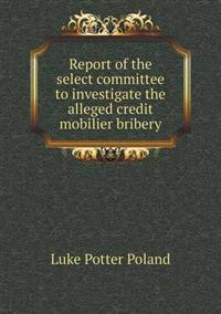 Report of the Select Committee to Investigate the Alleged Credit Mobilier Bribery