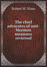 The Chief Advocates of Anti-Mormon Measures Reviewed