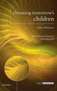 Choosing Tomorrow's Children: The Ethics of Selective Reproduction