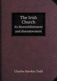 The Irish Church Its Disestablishment and Disendowment