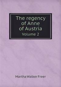 The Regency of Anne of Austria Volume 2