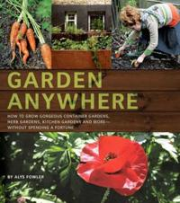 Garden Anywhere: How to Grow Gorgeous Container Gardens, Herb Gardens, Kitchen Gardens, and More - Without Spending a Fortune