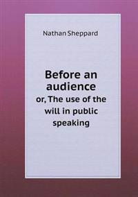 Before an Audience Or, the Use of the Will in Public Speaking