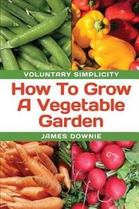 Voluntary Simplicity: How to Grow a Vegetable Garden
