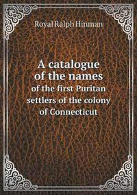 A Catalogue of the Names of the First Puritan Settlers of the Colony of Connecticut