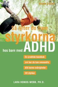 Så lyfter du fram styrkorna hos barn med ADHD : en praktisk handbok om hur du kan omvandla ditt barns svårigheter till styrkor