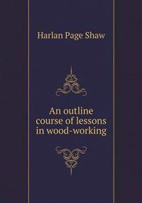An Outline Course of Lessons in Wood-Working