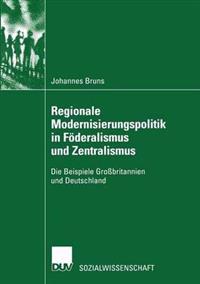 Regionale Modernisierungspolitik in Föderalismus Und Zentralismus