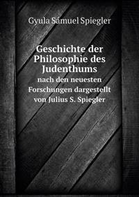 Geschichte Der Philosophie Des Judenthums Nach Den Neuesten Forschungen Dargestellt Von Julius S. Spiegler