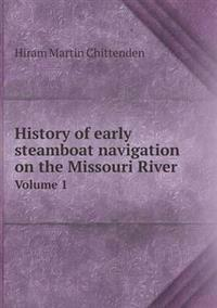 History of Early Steamboat Navigation on the Missouri River Volume 1