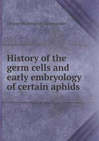 History of the Germ Cells and Early Embryology of Certain Aphids