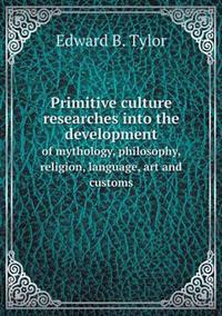 Primitive Culture Researches Into the Development of Mythology, Philosophy, Religion, Language, Art and Customs