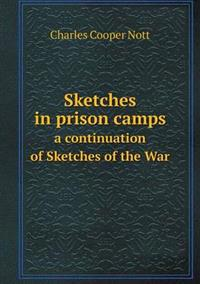 Sketches in Prison Camps a Continuation of Sketches of the War