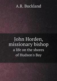 John Horden, Missionary Bishop a Life on the Shores of Hudson's Bay