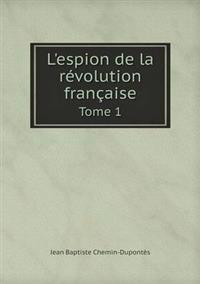 L'Espion de La Revolution Francaise Tome 1